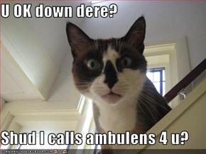 U OK down dere?  Shud I calls ambulens 4 u?