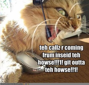 teh callz r coming frum inseid teh howse!!!1! git outta teh howse!!1!
