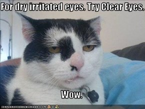For dry irritated eyes. Try Clear Eyes.                                     Wow.