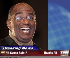 "Breaking News - ""It Gonna Rain!""                     Thanks Ali"