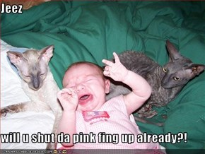 Jeez  will u shut da pink fing up already?!