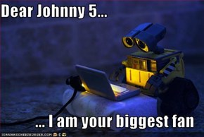 Dear Johnny 5...  ... I am your biggest fan