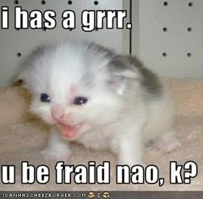 i has a grrr.  u be fraid nao, k?