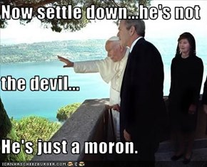 Now settle down...he's not  the devil... He's just a moron.