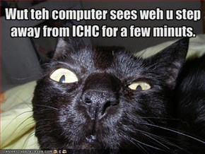 Wut teh computer sees weh u step away from ICHC for a few minuts.