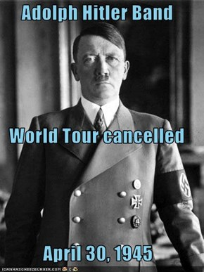 Adolph Hitler Band World Tour cancelled April 30, 1945