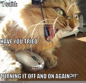 """I said: HAVE YOU TRIED TURNING IT OFF AND ON AGAIN?!!"""