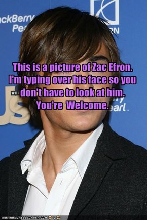 This is a picture of Zac Efron.I'm typing over his face so you don't have to look at him.You're  Welcome.