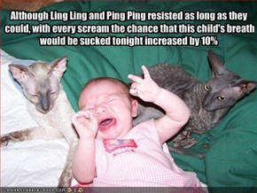 Although Ling Ling and Ping Ping resisted as long as they could, with every scream the chance that this child's breath would be sucked tonight increased by 10%