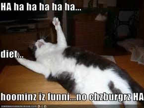 HA ha ha ha ha ha... diet... hoominz iz funni...no chzburgrz HA!