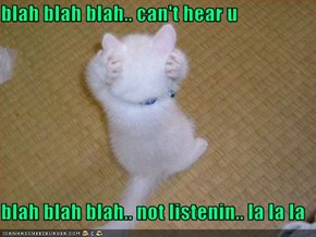 blah blah blah.. can't hear u  blah blah blah.. not listenin.. la la la