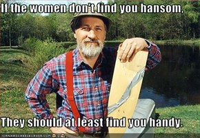 If the women don't find you hansom,  They should at least find you handy.