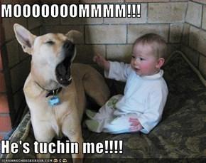 MOOOOOOOMMMM!!!  He's tuchin me!!!!