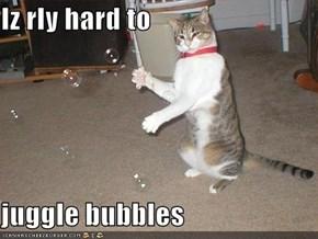 Iz rly hard to  juggle bubbles
