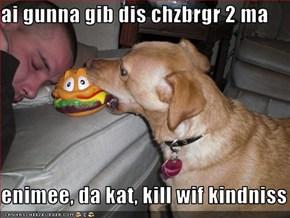 ai gunna gib dis chzbrgr 2 ma  enimee, da kat, kill wif kindniss