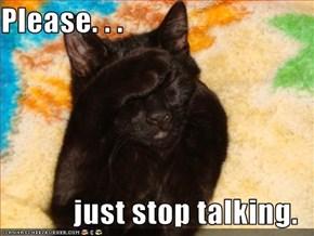 Please. . .  just stop talking.