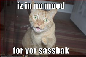 iz in no mood  for yor sassbak