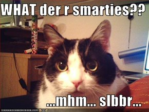 WHAT der r smarties??  ...mhm... slbbr...