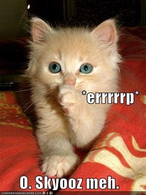 *errrrrp* O. Skyooz meh.