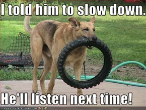 I told him to slow down...  He'll listen next time!