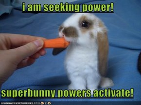 i am seeking power!  superbunny powers activate!