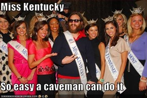 Miss Kentucky  So easy a caveman can do it