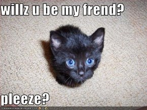 willz u be my frend?  pleeze?