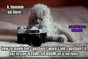 how to maek teh capshun? ware r teh capshun? it haz to sae 'U FAWL GO BOOM' or iz no funy.