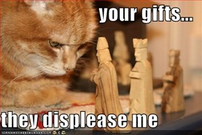 your gifts...  they displease me