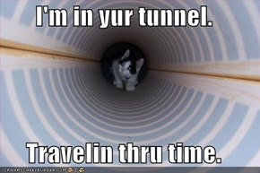 I'm in yur tunnel.  Travelin thru time.