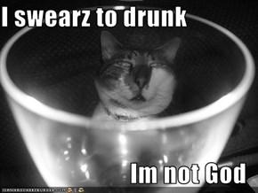 I swearz to drunk  Im not God