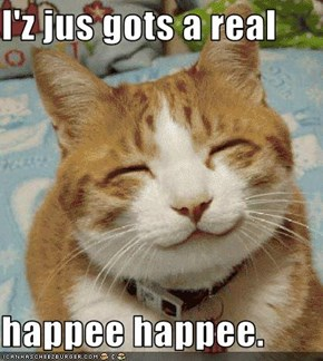 I'z jus gots a real  happee happee.