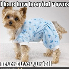 I hate how hospital gowns  never cuver yur tail