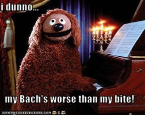 i dunno...  my Bach's worse than my bite!