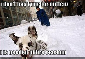 i don't has tyme for mittenz  i is needed at fire stashun