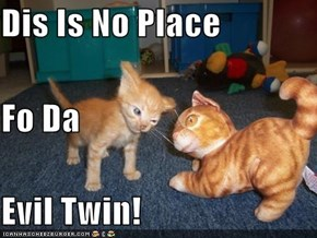 Dis Is No Place Fo Da Evil Twin!