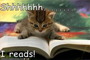 Shhhhhhh........  I reads!