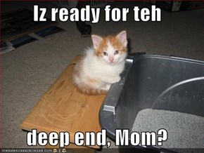 Iz ready for teh  deep end, Mom?