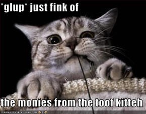 *glup* just fink of  the monies from the toof kitteh