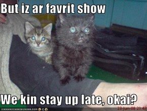 But iz ar favrit show  We kin stay up late, okai?