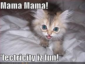 Mama Mama!  'lectricity iz fun!