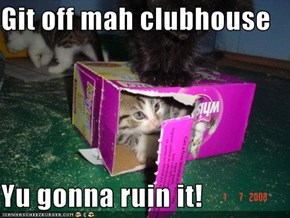 Git off mah clubhouse  Yu gonna ruin it!