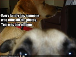 Every family has someone who ruins all the photos. Tom was one of them.