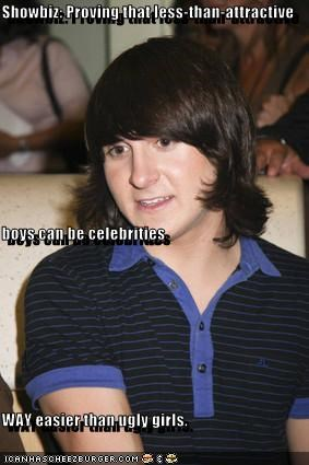 Showbiz: Proving that less-than-attractive  boys can be celebrities  WAY easier than ugly girls.