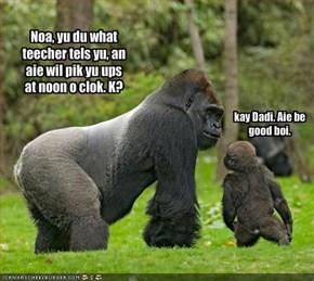 Noa, yu du what teecher tels yu, an aie wil pik yu ups at noon o clok. K?
