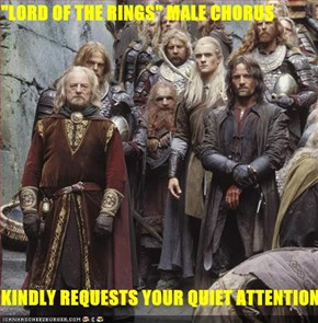 """LORD OF THE RINGS"" MALE CHORUS  KINDLY REQUESTS YOUR QUIET ATTENTION"