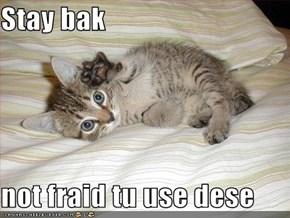 Stay bak  not fraid tu use dese