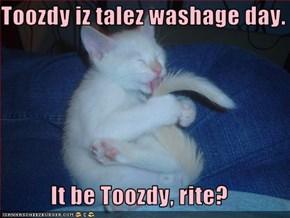 Toozdy iz talez washage day.  It be Toozdy, rite?
