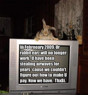 In Febrooary 2009, Ur rabbit earz will no longer work.  U have been stealing airwaves for years 'cause we couldn't figure out how to make U pay. Now we have.  ThxBi.