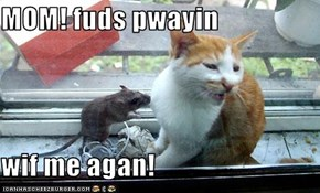 MOM! fuds pwayin  wif me agan!